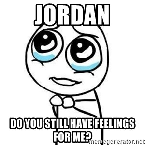 Please guy - Jordan Do yoU Still have feelings for me?