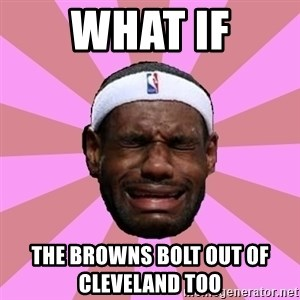 LeBron James - what if the browns bolt out of cleveland too