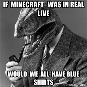 Philosoraptor - if  minecraft   was in real live would  we  all  have blue shirts