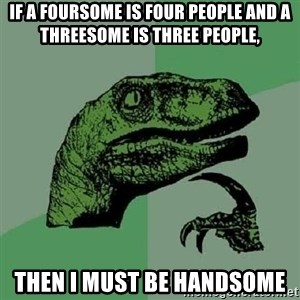 Philosoraptor - if a foursome is four people and a threesome is three people, then i must be handsome