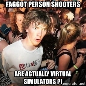 Sudden Realization Ralph - faggot person shooters are actually virtual simulators ?!