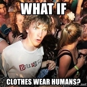 Sudden Realization Ralph - what if Clothes wear humans?