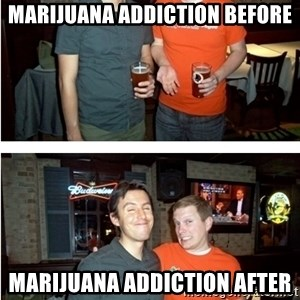 Before and After - Marijuana addiction Before MARIJUANA ADDICTION After