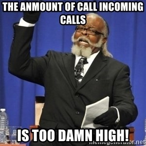 the rent is too damn highh - The anmount of call incomIng calls Is too damn high!