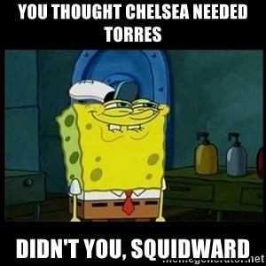 Don't you, Squidward? - YOU THOUGHT CHELSEA NEEDED TORRES DIDN'T YOU, SQUIDWARD