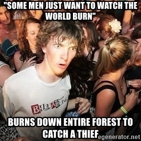 "Sudden Realization Ralph - ""some men just want to watch the world burn"" burns down entire forest to catch a Thief"