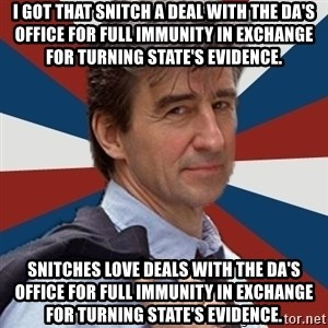 Jack McCoy - I got that snitch a deal with the DA's office for full immunity in exchange for turning state's evidence.  Snitches love deals with the DA's office for full immunity in exchange for turning state's evidence.