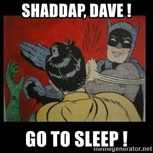 Batman Slappp - Shaddap, dave ! go to sleep !