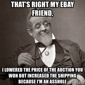 1889 [10] guy - That's right my ebay friend, i lowered the price of the auction you won but increased the shipping because i'm an asshole