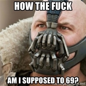 Bane - how the fuck am i supposed to 69?