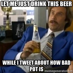 That escalated quickly-Ron Burgundy - Let me just drink this beer while i tweet about how bad pot is