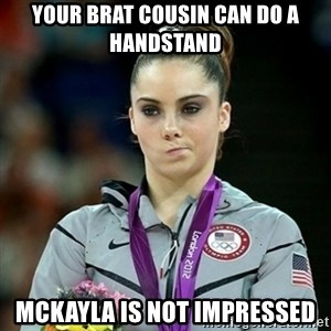 Not Impressed McKayla - Your brat cousin can do a handstand Mckayla is not impressed