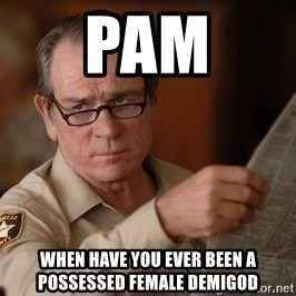 Tommy Lee Jones  - Pam When have you ever been a possessed female demigod