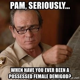 Tommy Lee Jones  - Pam, seriously... When have you ever been a possessed female demigod?