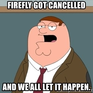 And we all let it happen - Firefly got cancelled and we all let it happen.