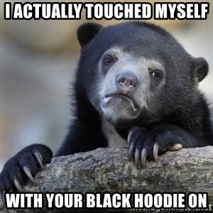 Confessions Bear - i actually touched myself with your black hoodie on