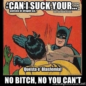 Batman Slap Robin Blasphemy - CAN I SUCK YOUR... NO BITCH, NO YOU CAN'T