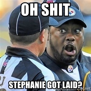 Mike Tomlin Oh SHIT - oh shit stephanie got laid?