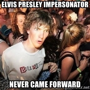 Sudden Realization Ralph - elvis presley impersonator never came forward