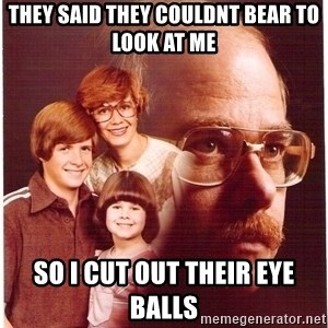 Family Man - they said they couldnt bear to look at me so i cut out their eye balls