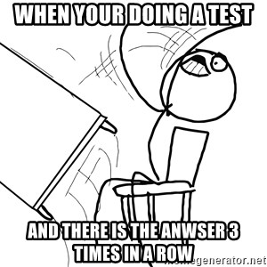 Desk Flip Rage Guy - When your doing a test and there is the anwser 3 times in a row