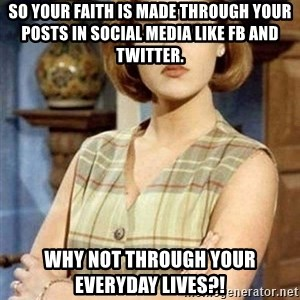 Chantal Andere - so your faith is made through your posts in social media like FB and twitter. why not through your everyday lives?!