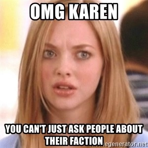 OMG KAREN - OMG Karen You can't just ask People About Their Faction