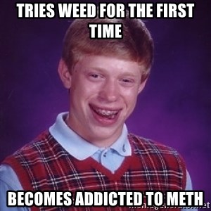 Bad Luck Brian - Tries weed for the first time becomes addicted to meth