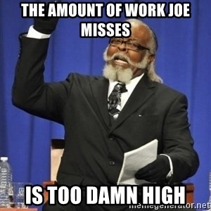 the rent is too damn highh - THE AMOUNT OF WORK JOE MISSES IS TOO DAMN HIGH