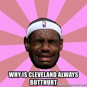 LeBron James - WHY IS CLEVELAND ALWAYS BUTTHURT