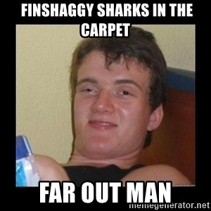 Weed Guy Walter -  finshaggy sharks in the carpet far out man