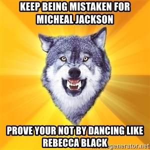 Courage Wolf - Keep being mistaken for Micheal Jackson Prove your not by dancing Like Rebecca Black