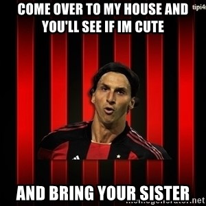 zlatan ibrahimovic - come over to my house and you'll see if im cute and bring your sister