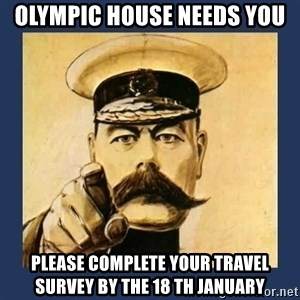 your country needs you - olympic house needs you please complete your travel survey by the 18 th january