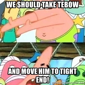 Push it Somewhere Else Patrick - we should take tebow and move him to tight end!