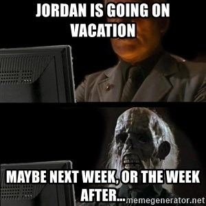 Waiting For - Jordan is going on vacation maybe next week, or the week after...