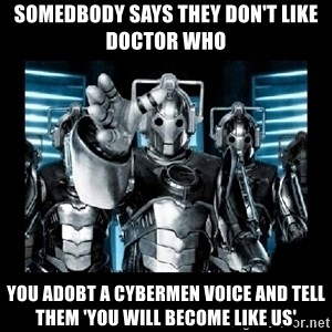 cyberman - somedbody says they don't like doctor who you adobt a cybermen voice and tell them 'you will become like us'