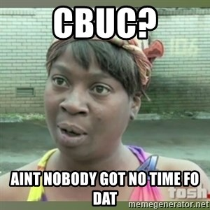 Everybody got time for that - Cbuc? aint nobody got no time fo dat