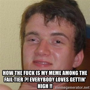 really high guy - how the fuck is my meme among the fail tier ?! everybody loves gettin' high !!