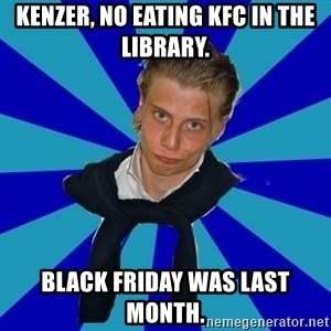 Typical Mufaren - KENZER, NO EATING KFC IN THE LIBRARY. BLACK FRIDAY WAS LAST MONTH.