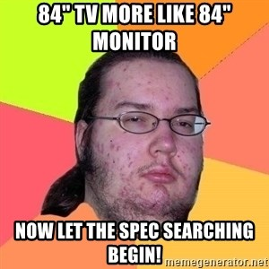 "Gordo Nerd - 84"" tv more like 84"" monitor  now let the spec searching begin!"