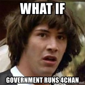 what if meme - WHAT IF Government runs 4chan