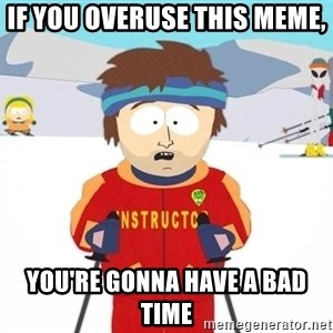 You're gonna have a bad time - If you overuse this meme, You're gonna have a bad time