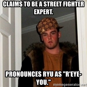 "Scumbag Steve - claims to be a street fighter expert. pronounces ryu as ""r'eye-you."""