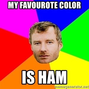 Background - MY FAVOUROTE COLOR  IS HAM