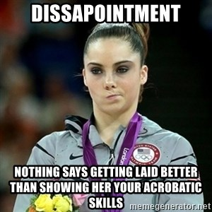 Not Impressed McKayla - DISSAPOINTMENT NOTHING SAYS GETTING LAID BETTER THAN SHOWING HER YOUR ACROBATIC SKILLS