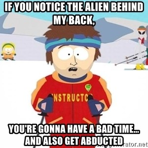 You're gonna have a bad time - If you notice the Alien Behind my back, You're gonna have a bad time... And also get abducted