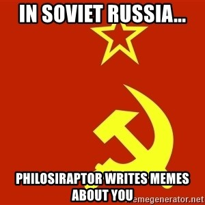 In Soviet Russia - In Soviet Russia... Philosiraptor writes memes about you