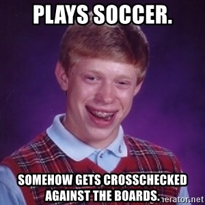 Bad Luck Brian - plays soccer. somehow gets crosschecked against the boards.