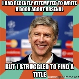 Arsene Wenger - I had recently attempted to write a book about Arsenal but I struggled to find a Title